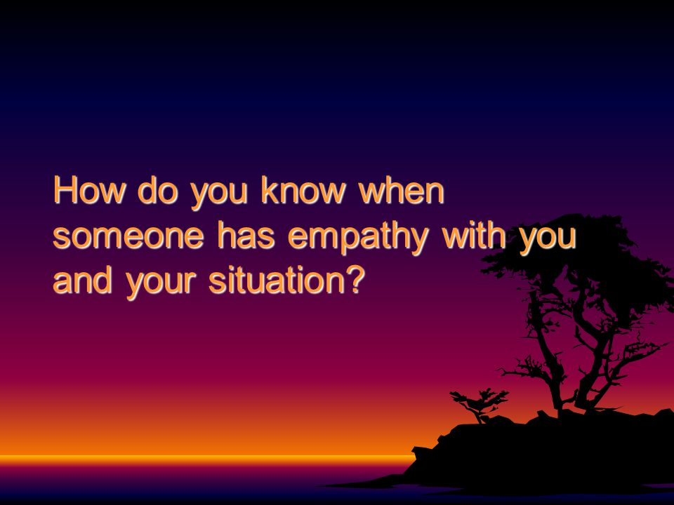 How do you know when someone has empathy with you and your situation