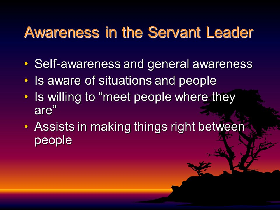 Awareness in the Servant Leader Self-awareness and general awarenessSelf-awareness and general awareness Is aware of situations and peopleIs aware of situations and people Is willing to meet people where they are Is willing to meet people where they are Assists in making things right between peopleAssists in making things right between people