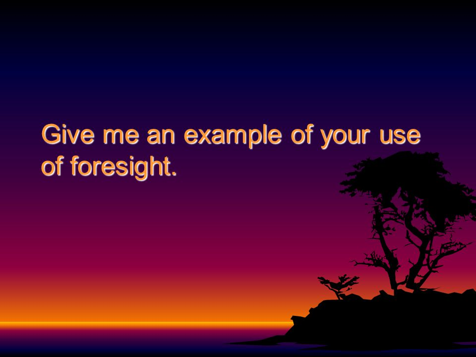 Give me an example of your use of foresight.