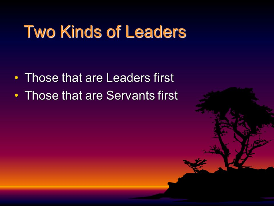 Two Kinds of Leaders Those that are Leaders firstThose that are Leaders first Those that are Servants firstThose that are Servants first