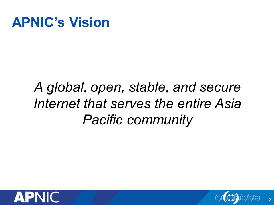 APNIC's Vision A global, open, stable, and secure Internet that serves the entire Asia Pacific community 2