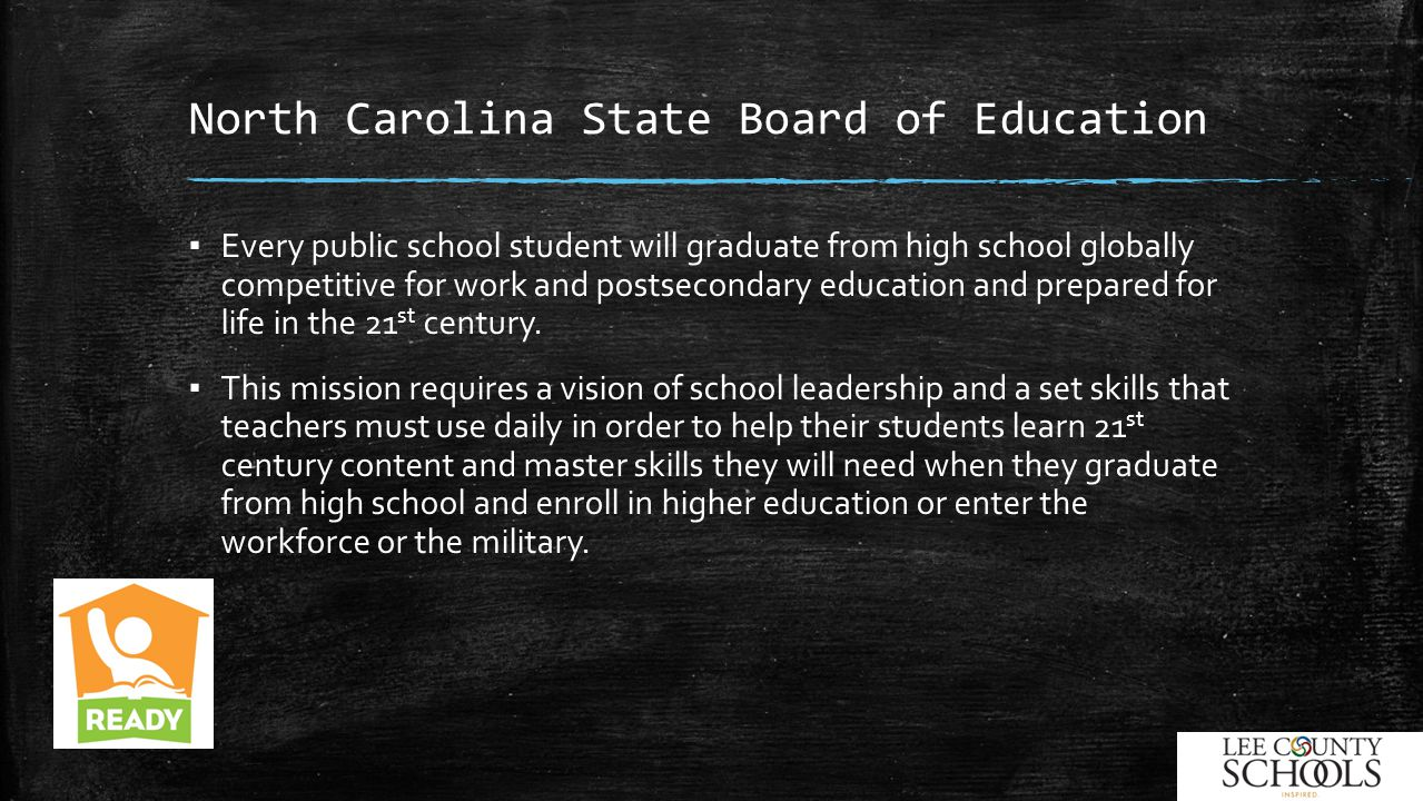 North Carolina State Board of Education ▪ Every public school student will graduate from high school globally competitive for work and postsecondary education and prepared for life in the 21 st century.
