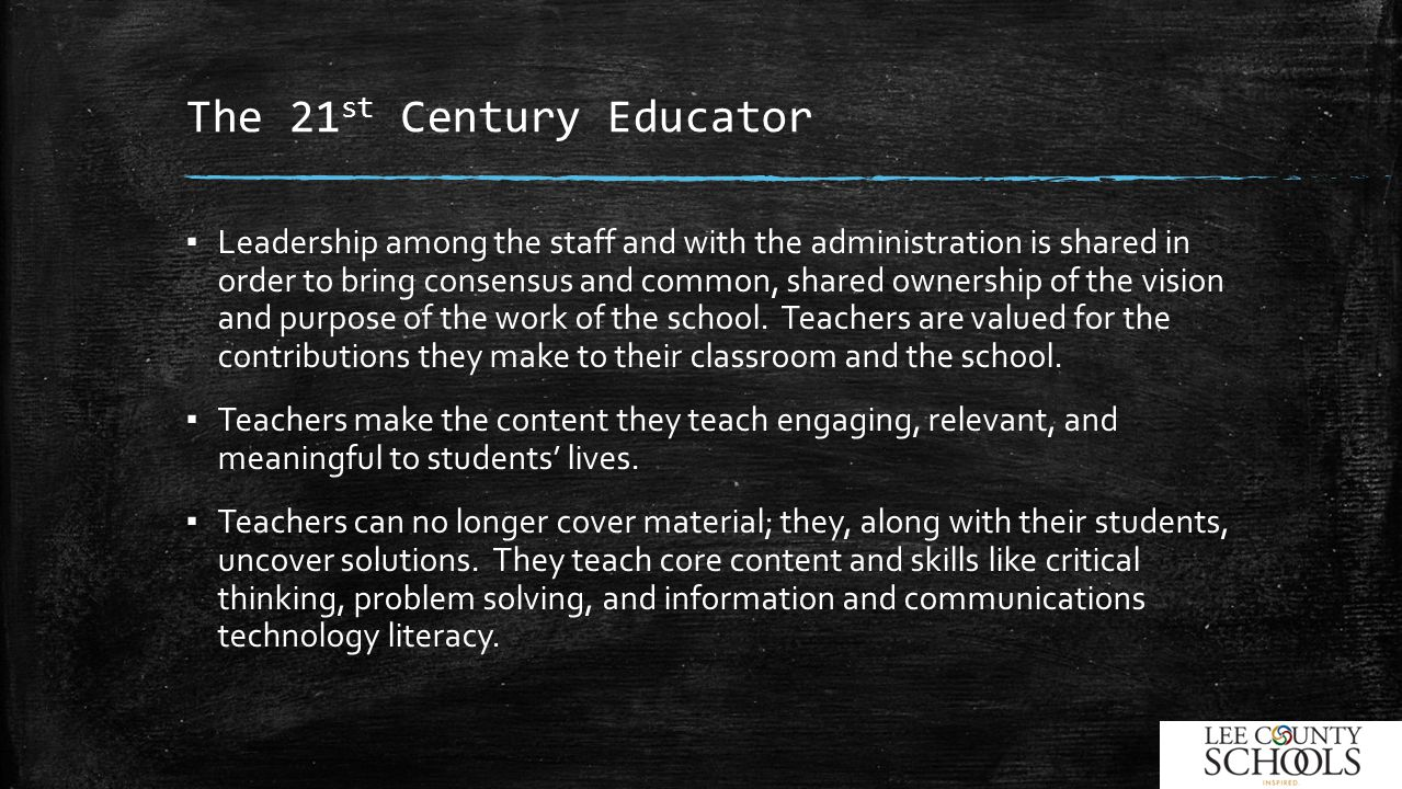 The 21 st Century Educator ▪ Leadership among the staff and with the administration is shared in order to bring consensus and common, shared ownership of the vision and purpose of the work of the school.