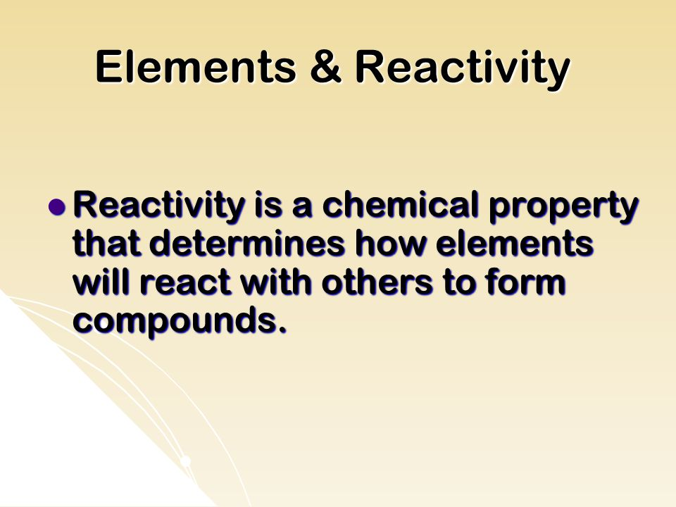Elements & Reactivity Reactivity is a chemical property that determines how elements will react with others to form compounds.
