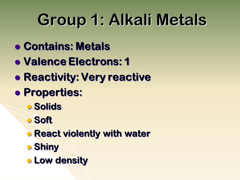 Group 1: Alkali Metals Contains: Metals Contains: Metals Valence Electrons: 1 Valence Electrons: 1 Reactivity: Very reactive Reactivity: Very reactive Properties: Properties: Solids Solids Soft Soft React violently with water React violently with water Shiny Shiny Low density Low density