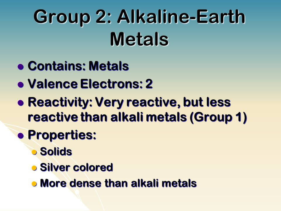 Group 2: Alkaline-Earth Metals Contains: Metals Contains: Metals Valence Electrons: 2 Valence Electrons: 2 Reactivity: Very reactive, but less reactive than alkali metals (Group 1) Reactivity: Very reactive, but less reactive than alkali metals (Group 1) Properties: Properties: Solids Solids Silver colored Silver colored More dense than alkali metals More dense than alkali metals