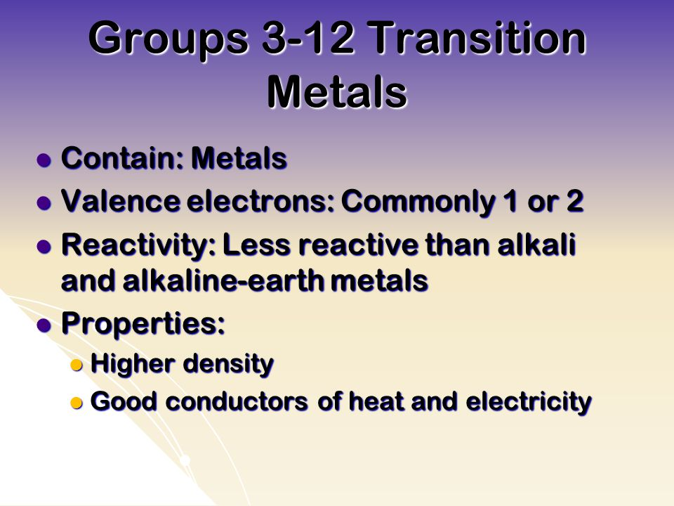 Groups 3-12 Transition Metals Contain: Metals Contain: Metals Valence electrons: Commonly 1 or 2 Valence electrons: Commonly 1 or 2 Reactivity: Less reactive than alkali and alkaline-earth metals Reactivity: Less reactive than alkali and alkaline-earth metals Properties: Properties: Higher density Higher density Good conductors of heat and electricity Good conductors of heat and electricity