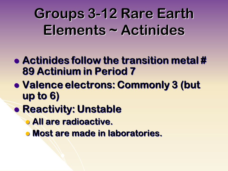 Groups 3-12 Rare Earth Elements ~ Actinides Actinides follow the transition metal # 89 Actinium in Period 7 Actinides follow the transition metal # 89 Actinium in Period 7 Valence electrons: Commonly 3 (but up to 6) Valence electrons: Commonly 3 (but up to 6) Reactivity: Unstable Reactivity: Unstable All are radioactive.