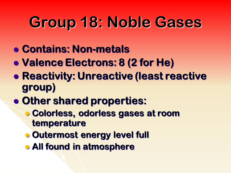 Group 18: Noble Gases Contains: Non-metals Contains: Non-metals Valence Electrons: 8 (2 for He) Valence Electrons: 8 (2 for He) Reactivity: Unreactive (least reactive group) Reactivity: Unreactive (least reactive group) Other shared properties: Other shared properties: Colorless, odorless gases at room temperature Colorless, odorless gases at room temperature Outermost energy level full Outermost energy level full All found in atmosphere All found in atmosphere