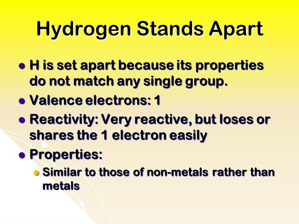 Hydrogen Stands Apart H is set apart because its properties do not match any single group.