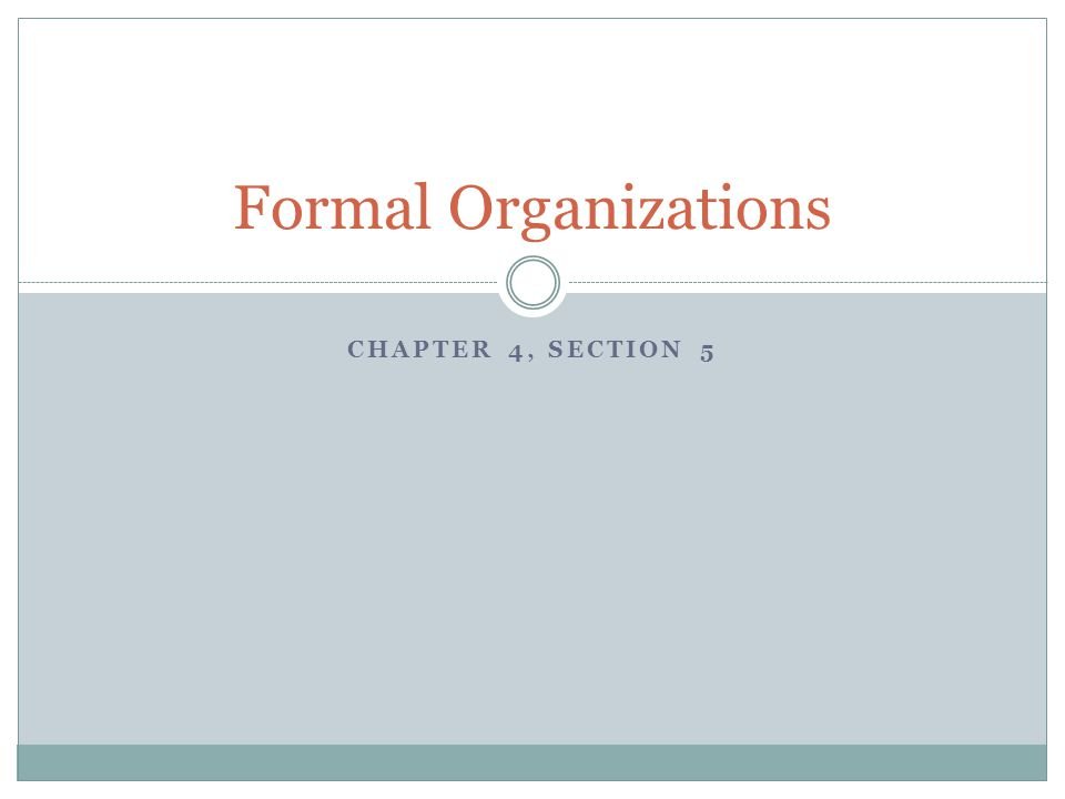 CHAPTER 4, SECTION 5 Formal Organizations