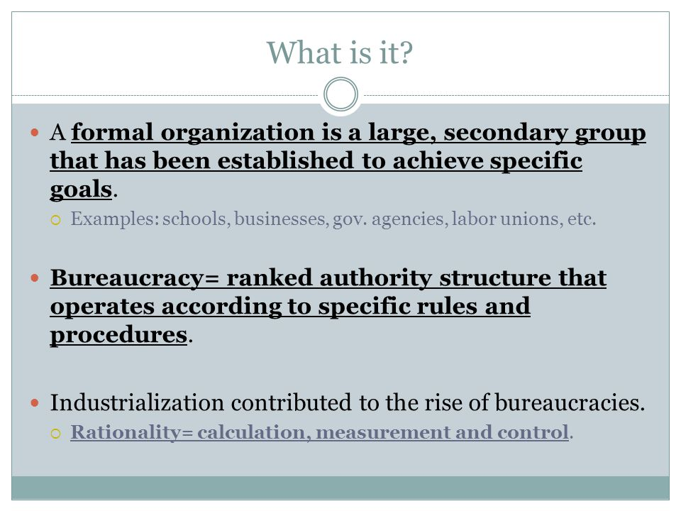What is it? A formal organization is a large, secondary group that has been established to achieve specific goals.  Examples: schools, businesses, go