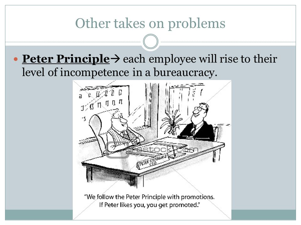 Other takes on problems Peter Principle  each employee will rise to their level of incompetence in a bureaucracy.