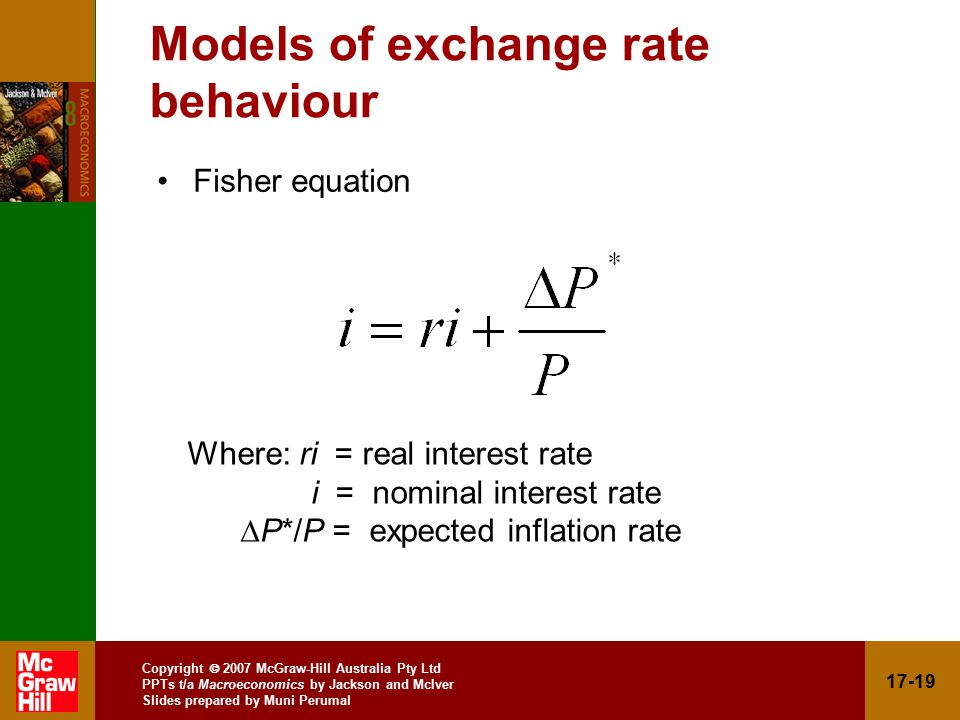 Copyright  2007 McGraw-Hill Australia Pty Ltd PPTs t/a Macroeconomics by Jackson and McIver Slides prepared by Muni Perumal Models of exchange rate behaviour Fisher equation Where: ri = real interest rate i = nominal interest rate  P*/P = expected inflation rate
