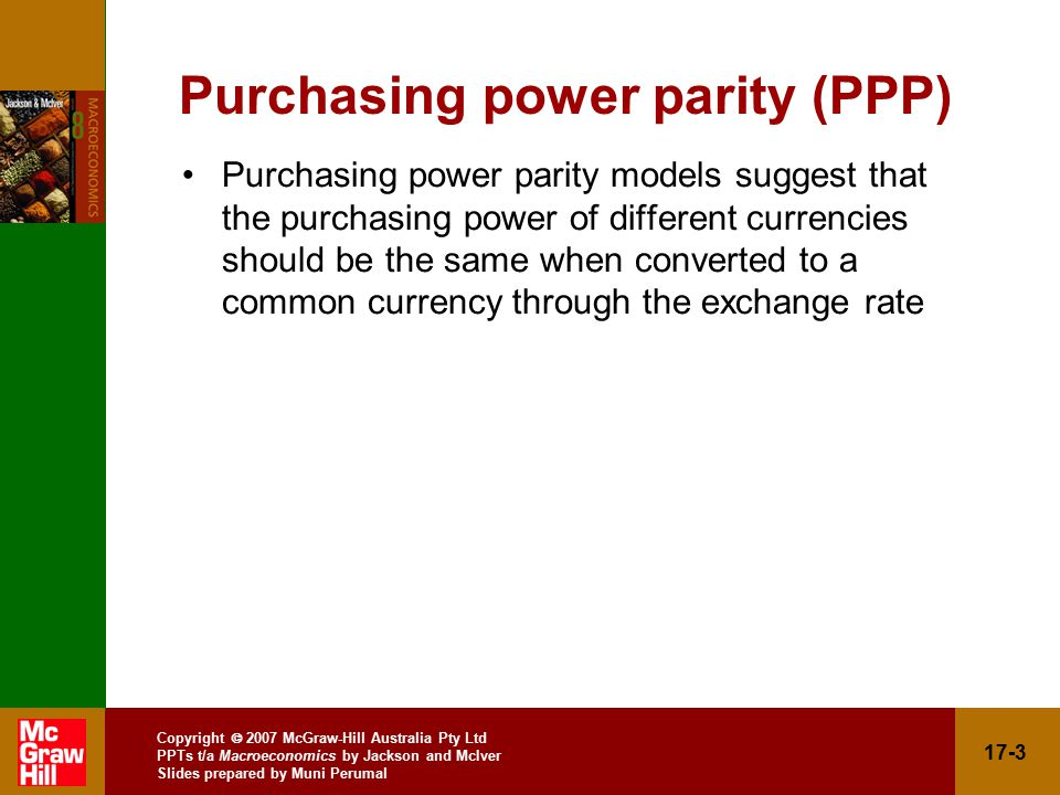 Copyright  2007 McGraw-Hill Australia Pty Ltd PPTs t/a Macroeconomics by Jackson and McIver Slides prepared by Muni Perumal 17-3 Purchasing power parity (PPP) Purchasing power parity models suggest that the purchasing power of different currencies should be the same when converted to a common currency through the exchange rate