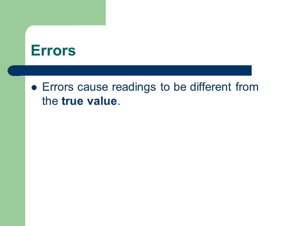 Errors Errors cause readings to be different from the true value.