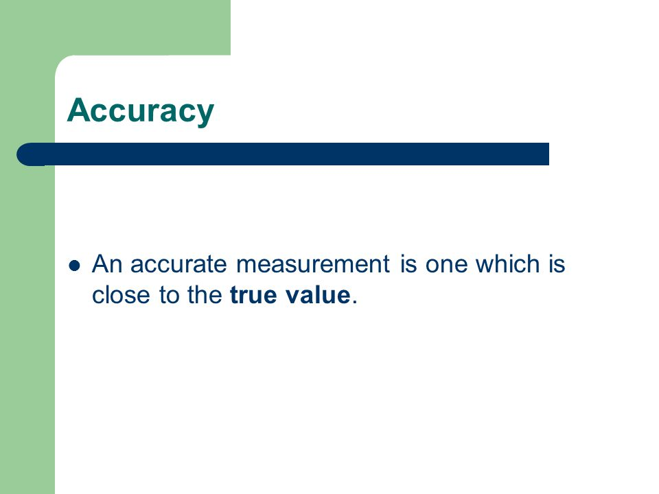 Accuracy An accurate measurement is one which is close to the true value.