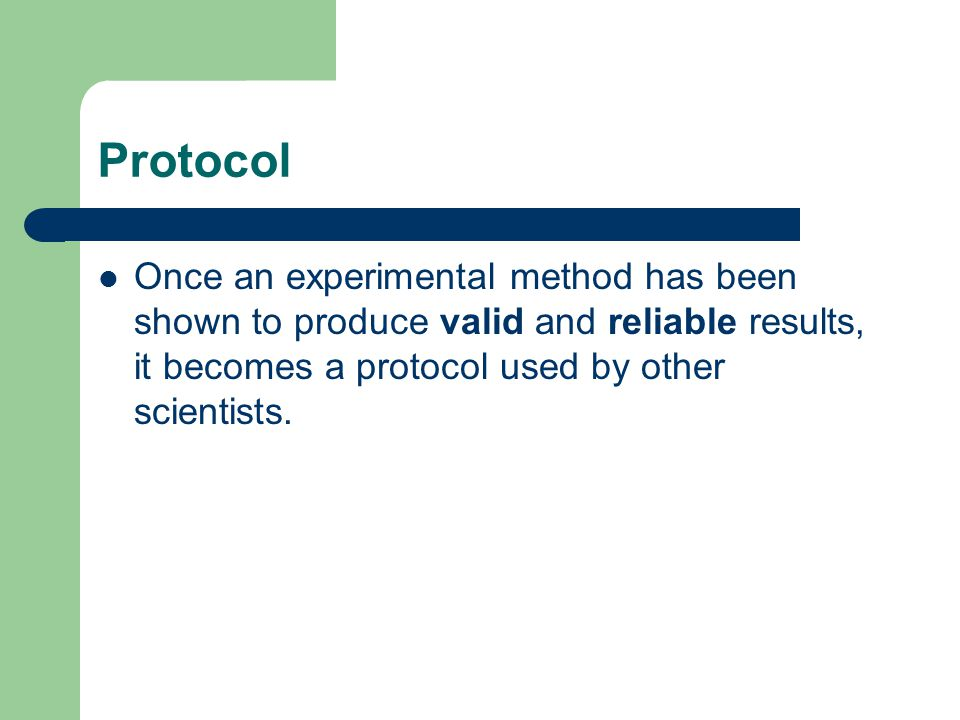 Protocol Once an experimental method has been shown to produce valid and reliable results, it becomes a protocol used by other scientists.