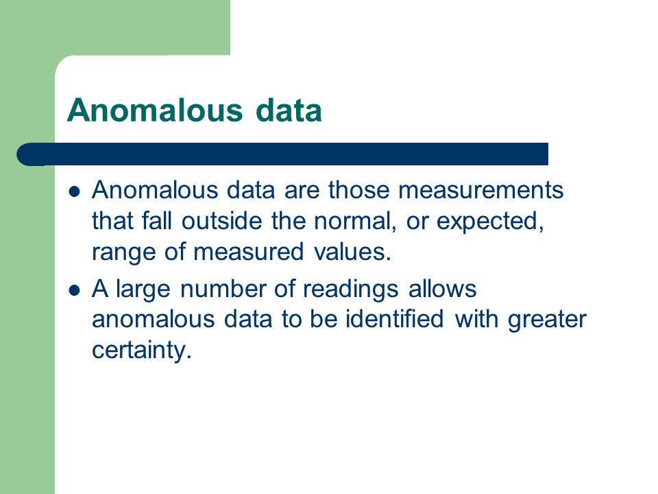 Anomalous data Anomalous data are those measurements that fall outside the normal, or expected, range of measured values.