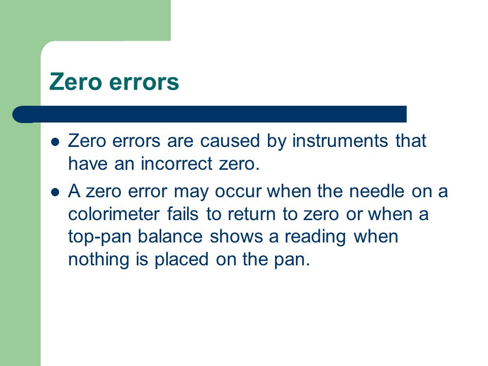 Zero errors Zero errors are caused by instruments that have an incorrect zero.