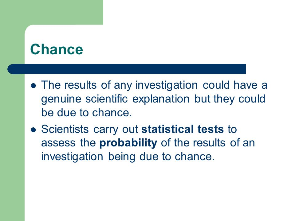 Chance The results of any investigation could have a genuine scientific explanation but they could be due to chance.