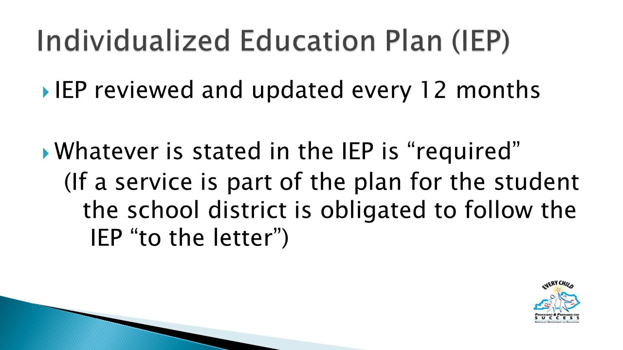  IEP reviewed and updated every 12 months  Whatever is stated in the IEP is required (If a service is part of the plan for the student the school district is obligated to follow the IEP to the letter )