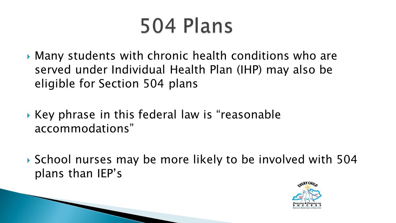  Many students with chronic health conditions who are served under Individual Health Plan (IHP) may also be eligible for Section 504 plans  Key phrase in this federal law is reasonable accommodations  School nurses may be more likely to be involved with 504 plans than IEP's