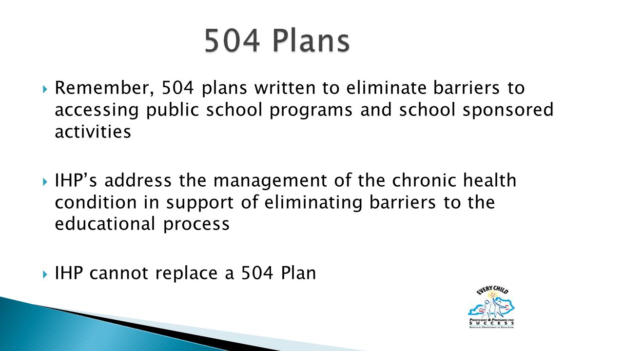  Remember, 504 plans written to eliminate barriers to accessing public school programs and school sponsored activities  IHP's address the management of the chronic health condition in support of eliminating barriers to the educational process  IHP cannot replace a 504 Plan