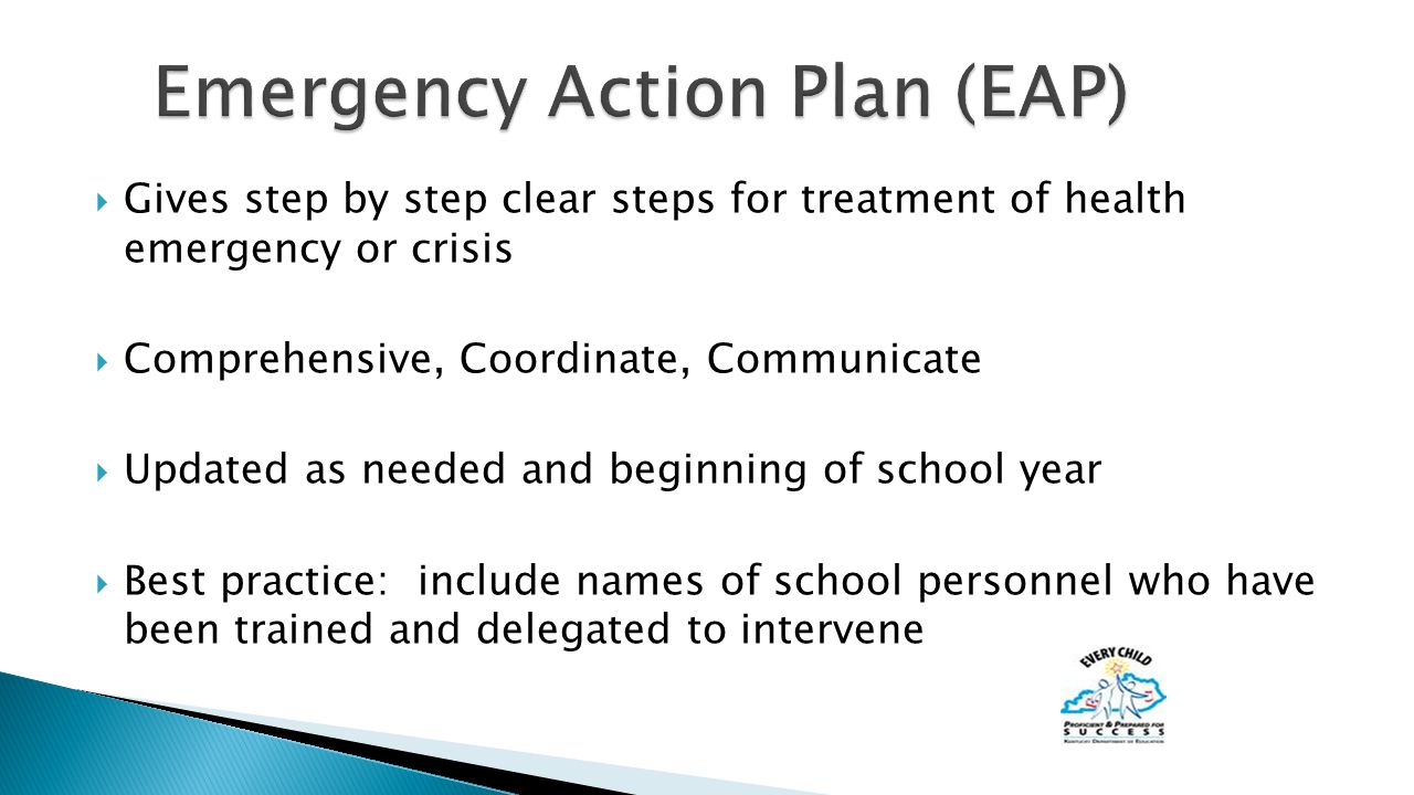  Gives step by step clear steps for treatment of health emergency or crisis  Comprehensive, Coordinate, Communicate  Updated as needed and beginning of school year  Best practice: include names of school personnel who have been trained and delegated to intervene
