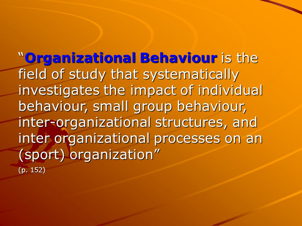 Organizational Behaviour is the field of study that systematically investigates the impact of individual behaviour, small group behaviour, inter-organizational structures, and inter organizational processes on an (sport) organization (p.
