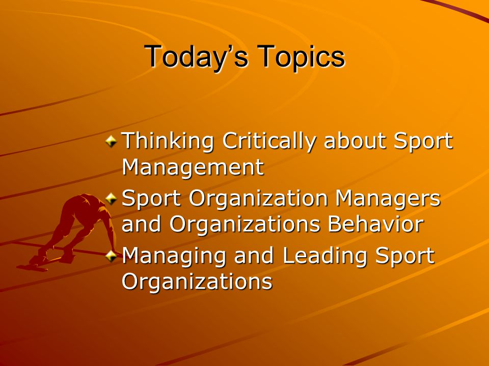 Today's Topics Thinking Critically about Sport Management Sport Organization Managers and Organizations Behavior Managing and Leading Sport Organizations