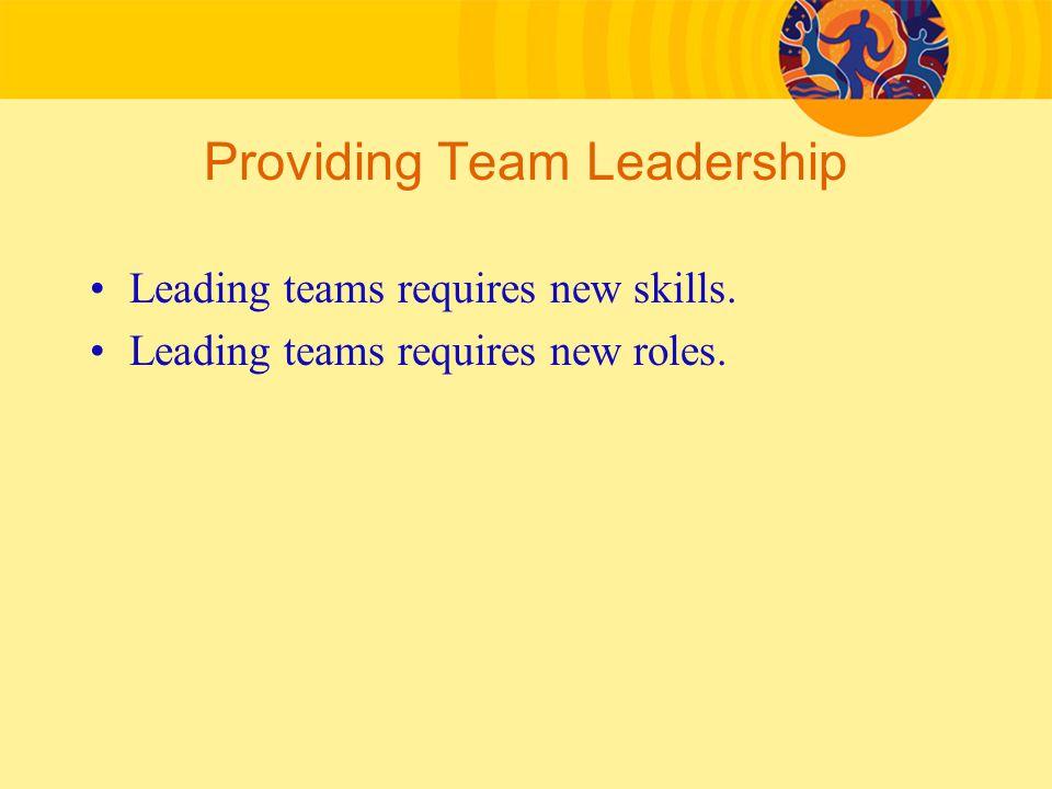 Providing Team Leadership Leading teams requires new skills. Leading teams requires new roles.