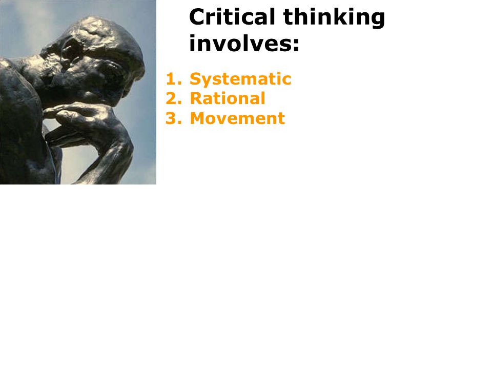 Critical thinking involves: 1.Systematic 2.Rational 3.Movement