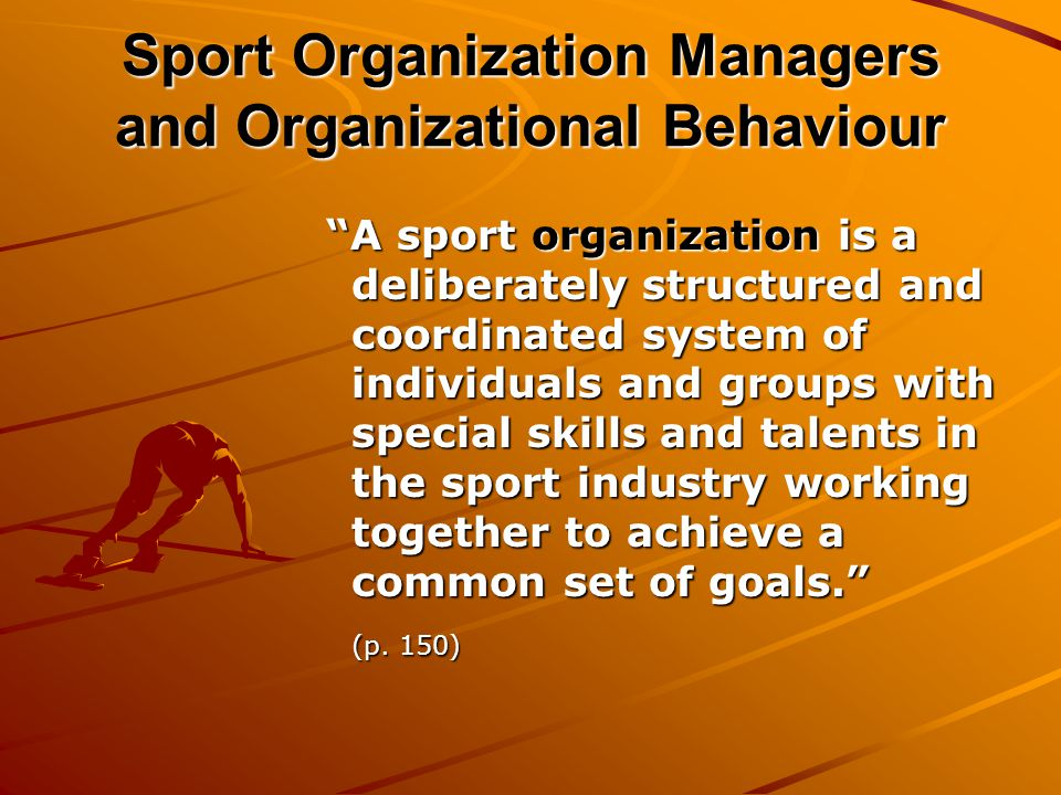 Sport Organization Managers and Organizational Behaviour A sport organization is a deliberately structured and coordinated system of individuals and groups with special skills and talents in the sport industry working together to achieve a common set of goals. A sport organization is a deliberately structured and coordinated system of individuals and groups with special skills and talents in the sport industry working together to achieve a common set of goals. (p.