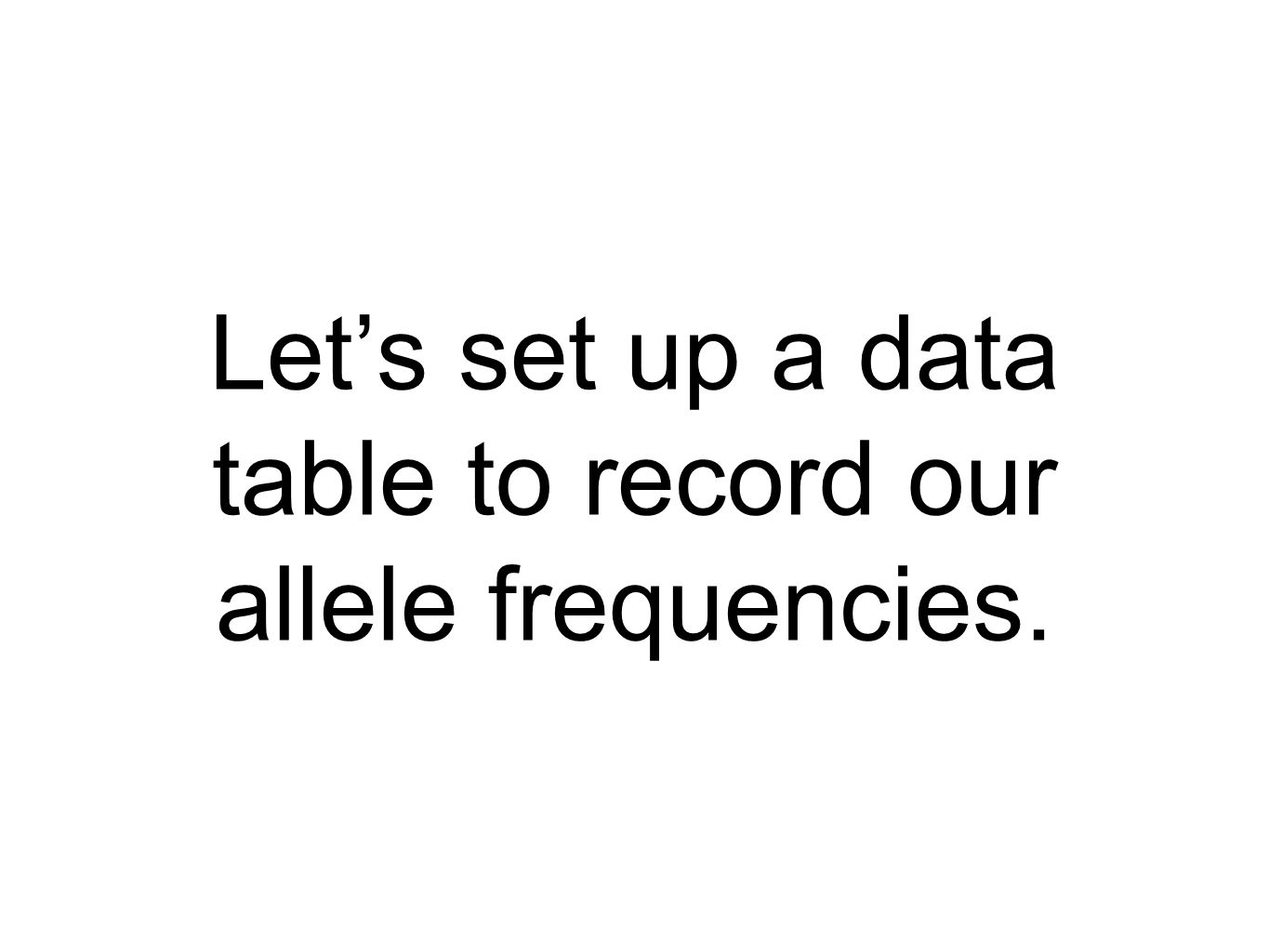 Let's set up a data table to record our allele frequencies.