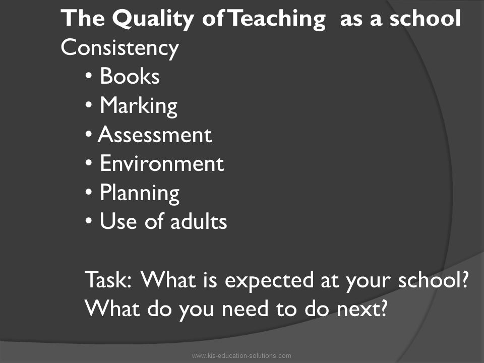 The Quality of Teaching as a school Consistency Books Marking Assessment Environment Planning Use of adults Task: What is expected at your school.