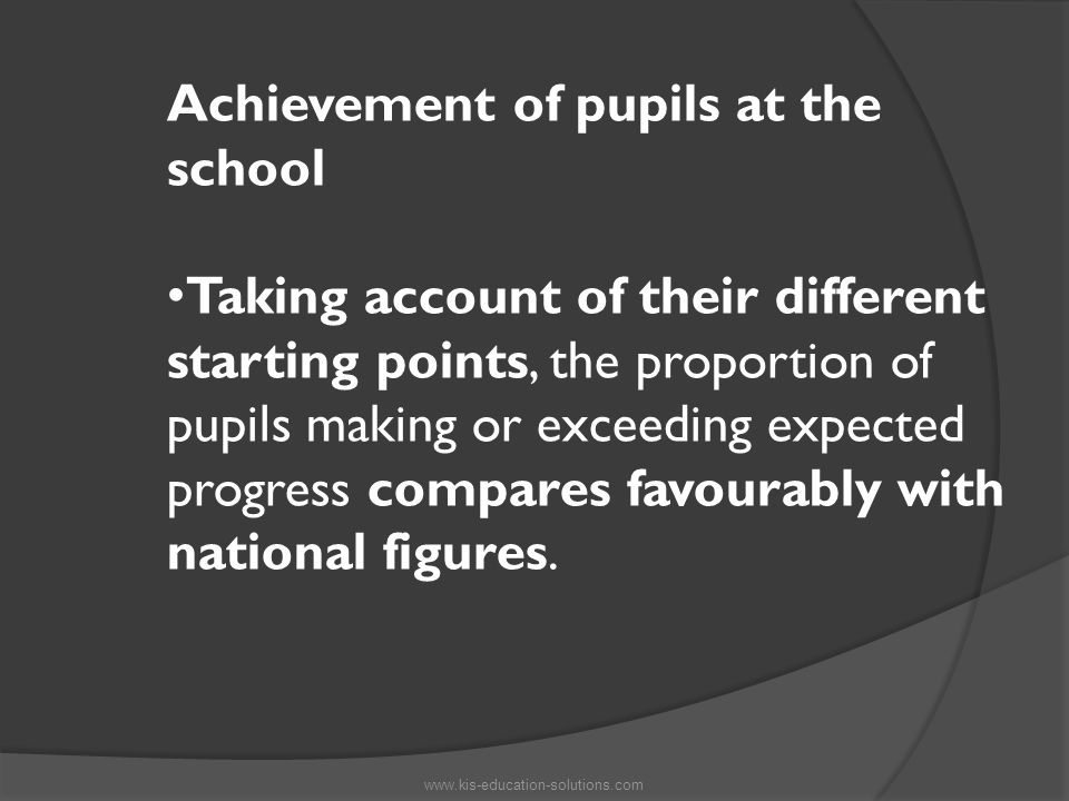 Achievement of pupils at the school Taking account of their different starting points, the proportion of pupils making or exceeding expected progress compares favourably with national figures.