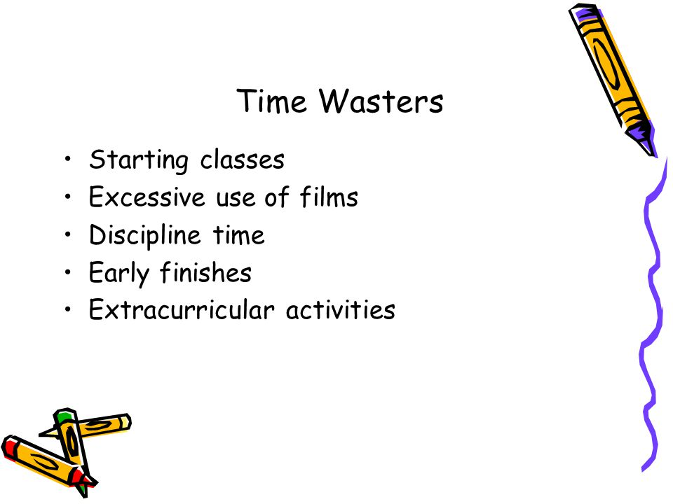 Time Wasters Starting classes Excessive use of films Discipline time Early finishes Extracurricular activities