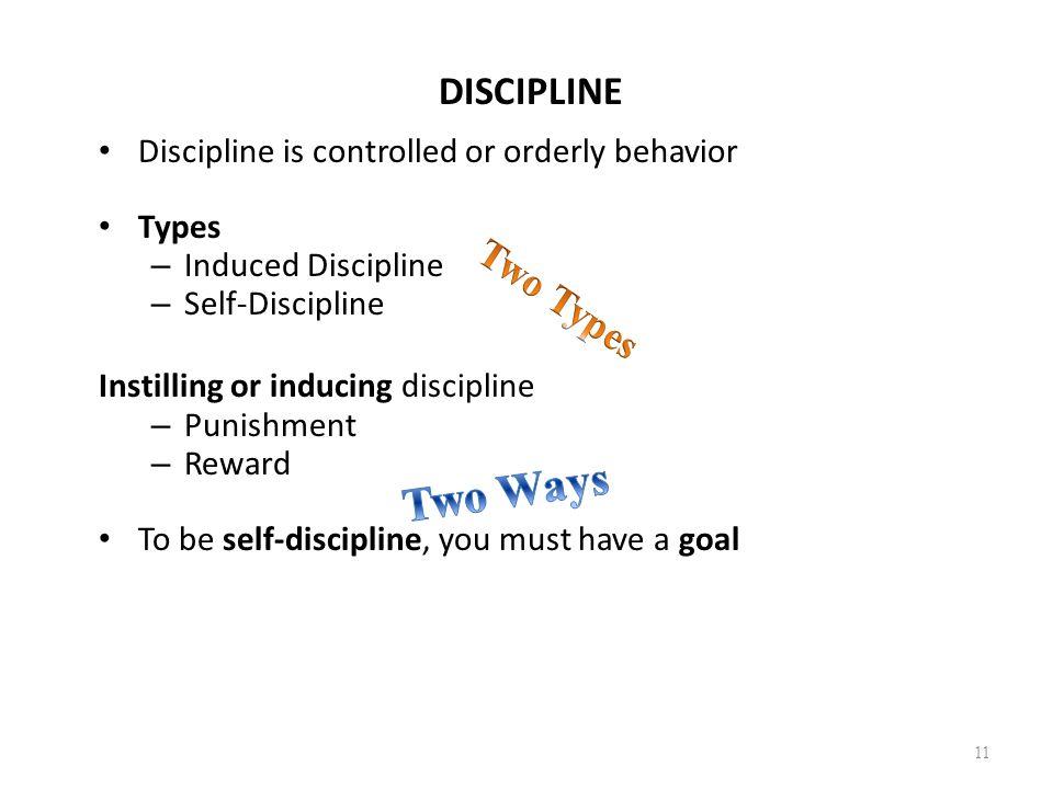 DISCIPLINE Discipline is controlled or orderly behavior Types – Induced Discipline – Self-Discipline Instilling or inducing discipline – Punishment –