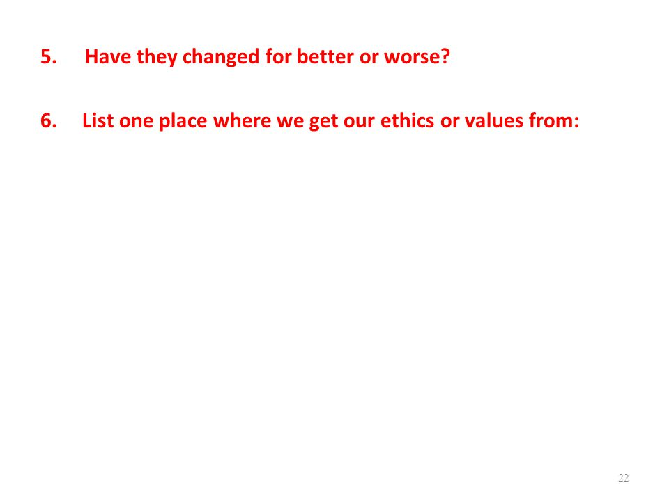 5.Have they changed for better or worse? 6. List one place where we get our ethics or values from: 22