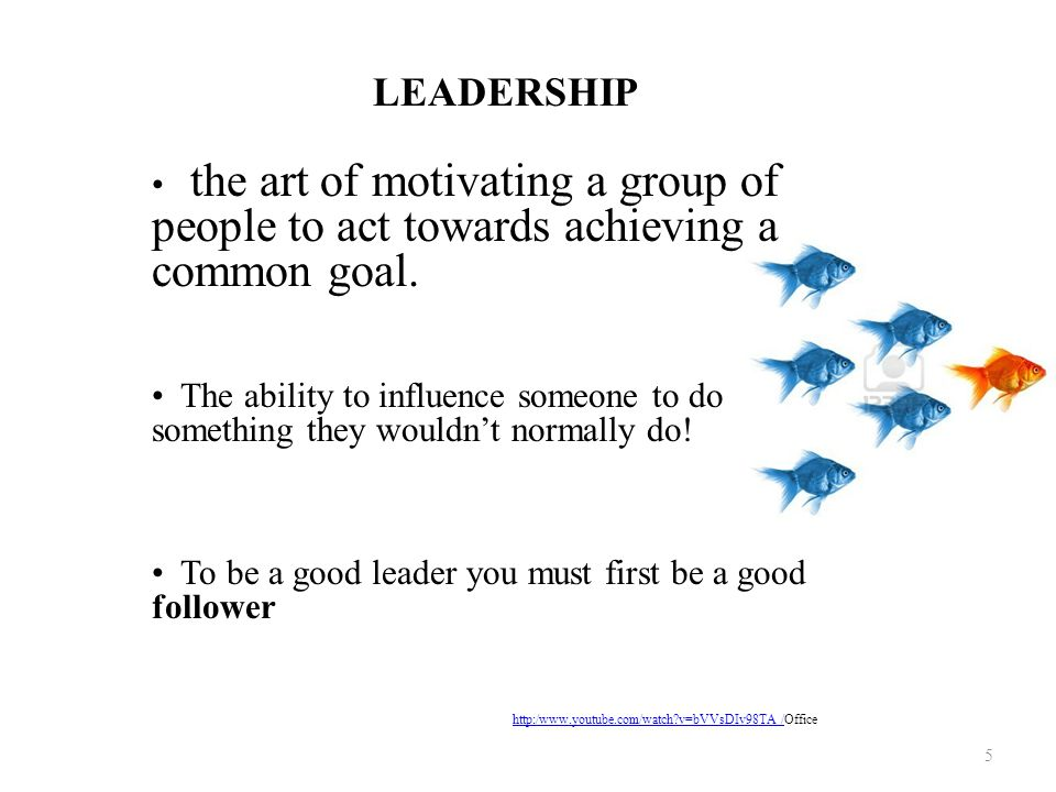 LEADERSHIP the art of motivating a group of people to act towards achieving a common goal. The ability to influence someone to do something they would