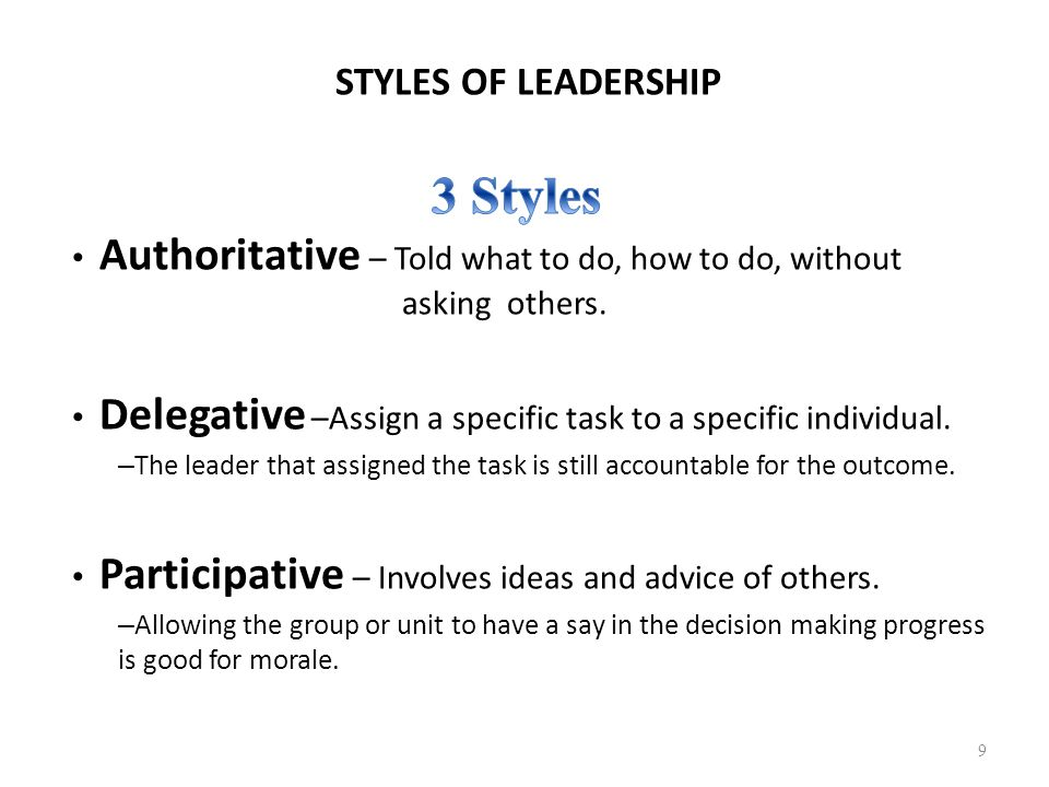 STYLES OF LEADERSHIP Authoritative – Told what to do, how to do, without asking others. Delegative –Assign a specific task to a specific individual. –