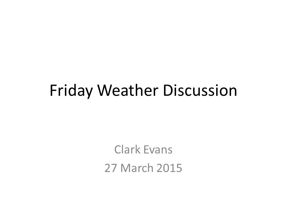 Friday Weather Discussion Clark Evans 27 March 2015