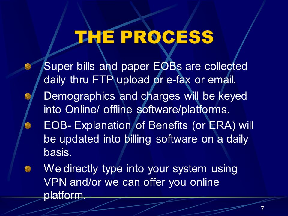 7 THE PROCESS Super bills and paper EOBs are collected daily thru FTP upload or e-fax or  .
