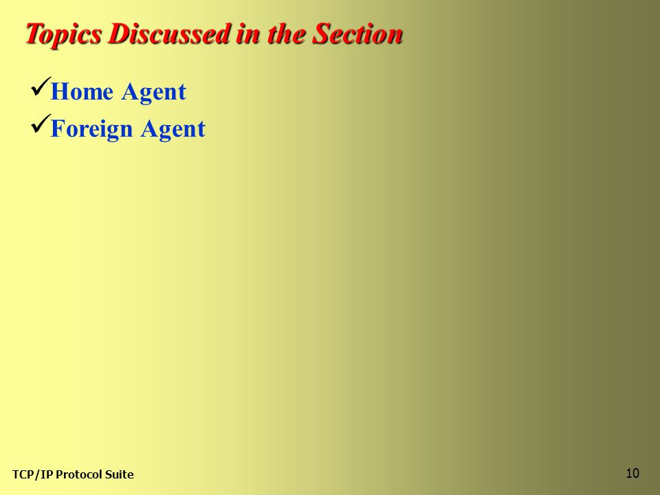 TCP/IP Protocol Suite 10 Topics Discussed in the Section Home Agent Foreign Agent