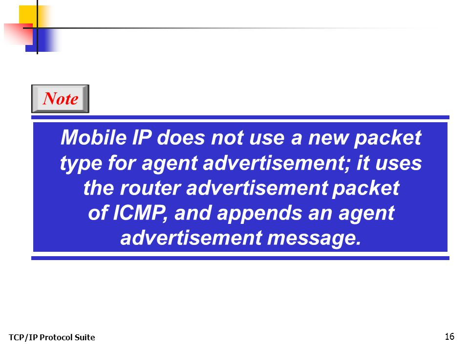 TCP/IP Protocol Suite 16 Mobile IP does not use a new packet type for agent advertisement; it uses the router advertisement packet of ICMP, and appends an agent advertisement message.