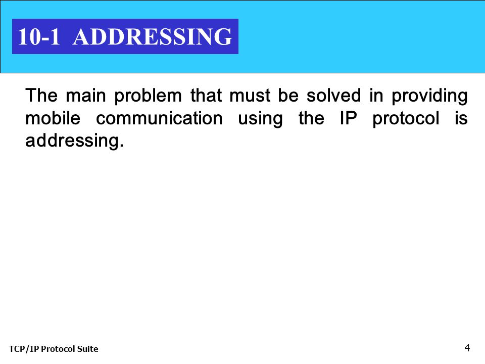 TCP/IP Protocol Suite ADDRESSING The main problem that must be solved in providing mobile communication using the IP protocol is addressing.