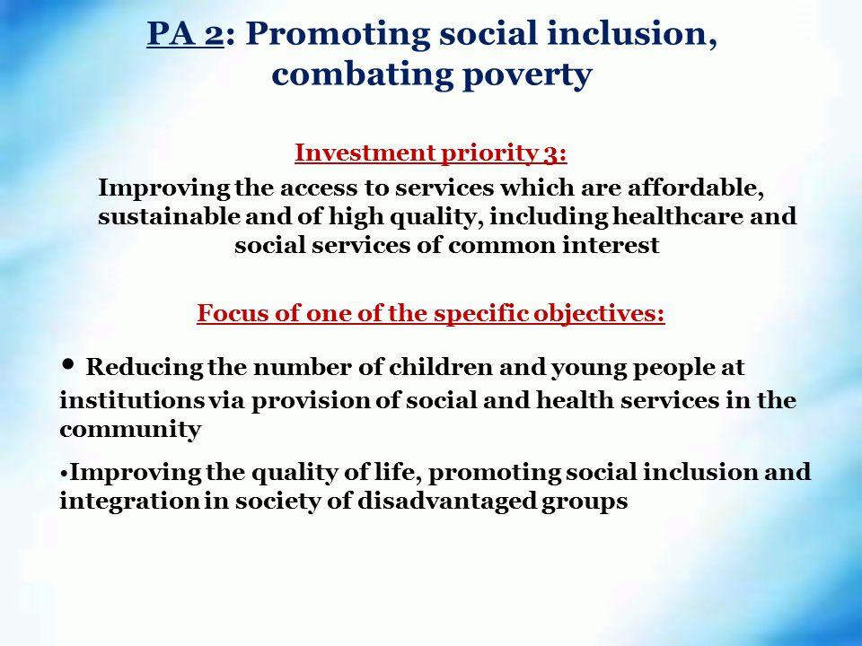 PA 2: Promoting social inclusion, combating poverty Investment priority 3: Improving the access to services which are affordable, sustainable and of high quality, including healthcare and social services of common interest Focus of one of the specific objectives: Reducing the number of children and young people at institutions via provision of social and health services in the community Improving the quality of life, promoting social inclusion and integration in society of disadvantaged groups
