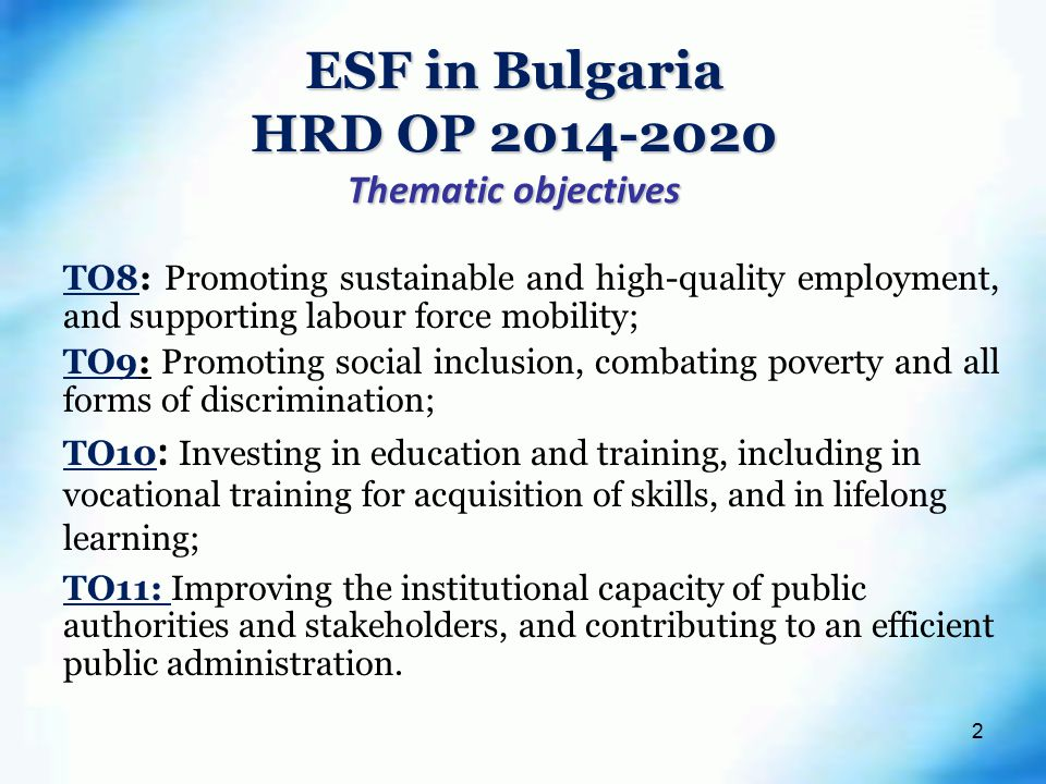 2 ESF in Bulgaria HRD OP Thematic objectives TO8: Promoting sustainable and high-quality employment, and supporting labour force mobility; TO9: Promoting social inclusion, combating poverty and all forms of discrimination; TO10 : Investing in education and training, including in vocational training for acquisition of skills, and in lifelong learning; TO11: Improving the institutional capacity of public authorities and stakeholders, and contributing to an efficient public administration.