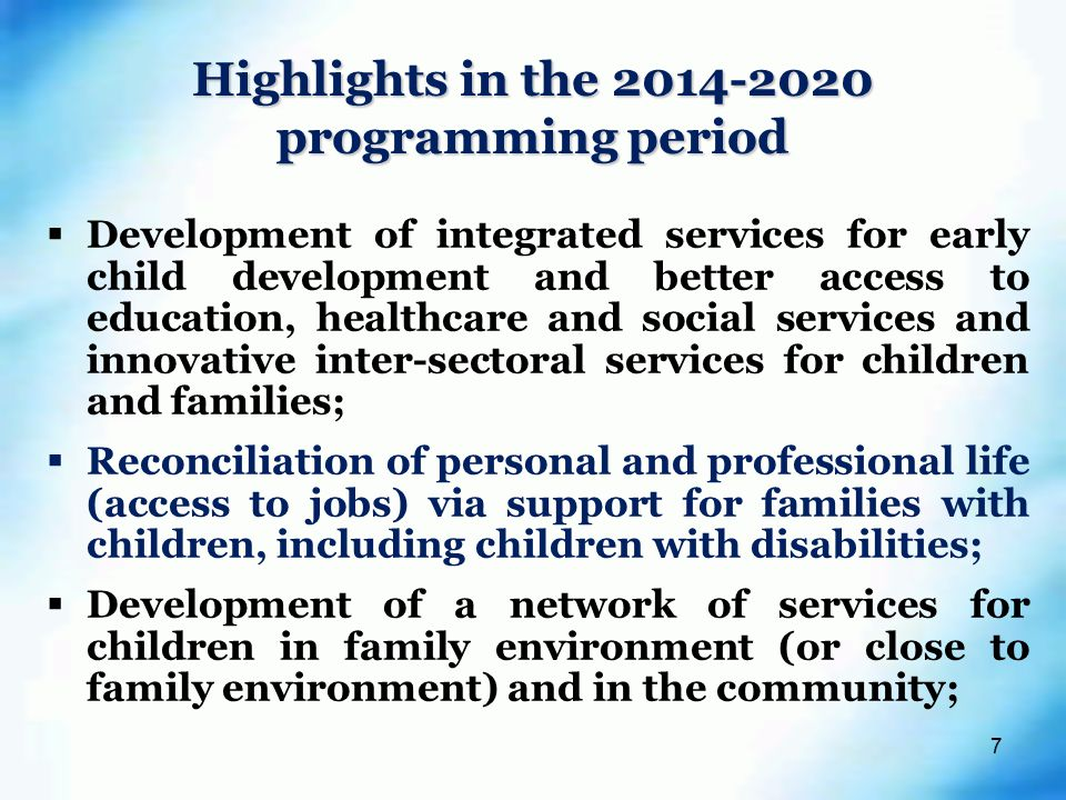 7  Development of integrated services for early child development and better access to education, healthcare and social services and innovative inter-sectoral services for children and families;  Reconciliation of personal and professional life (access to jobs) via support for families with children, including children with disabilities;  Development of a network of services for children in family environment (or close to family environment) and in the community; Highlights in the programming period